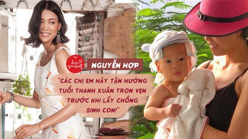 Người mẫu Nguyễn Hợp: 'Các chị em hãy tận hưởng tuổi thanh xuân trọn vẹn trước khi lấy chồng sinh con!'