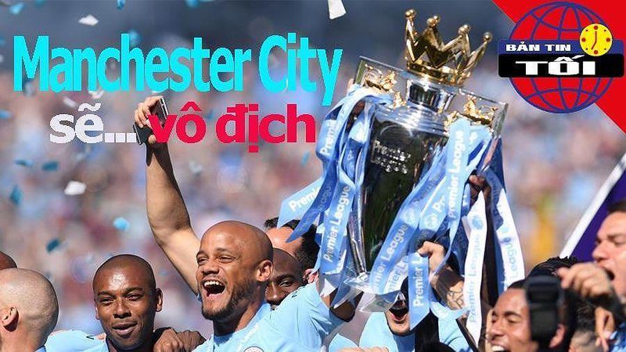 Bản tin 10/5: Man City sẽ vô địch Ngoại hạng Anh